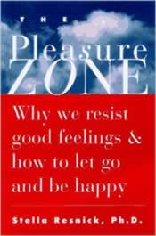 The Pleasure Zone: Why We Resist Good Feelings & How to Let Go and Be Happy by Stella Resnick